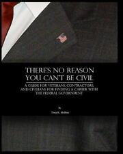 There's No Reason You Can't Be Civil : A Guide for Veterans, Contractors, and...