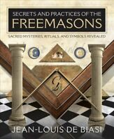Secrets and Practices of the Freemasons : Sacred Mysteries, Rituals and Symbo...