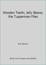 Wooden Teeth; Jelly Beans; the Tupperman Files by Ray Nelson