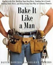 Bake It Like a Man : A Real Man's Cookbook: Playing with Fire, Bottling Your...