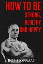 How to Be Strong, Healthy and Happy : (Original Version, Restored) by Bob...
