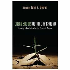 Green Shoots Out Of Dry Ground: Growing A New Future For The Church In Canada...