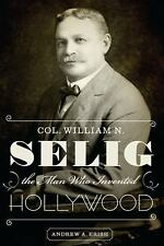Col. William N. Selig, the Man Who Invented Hollywood by Andrew A. Erish...