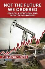 Not the Future We Ordered:  Peak Oil, Psychology,  and the Myth of  Progress by