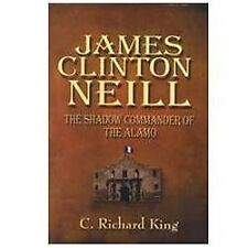 James Clinton Neill : Shadow Commander of the Alamo: By King, Richard C.,