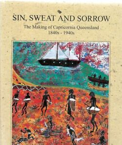 Sin, Sweat, And Sorrow: The Making Of Capricornia Queensland, 1840s-1940s H/C