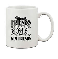 WE'LL BE OLD FRIENDS UNTIL WE'RE OLD AND SENILE Ceramic Coffee Tea Mug Cup 11 Oz