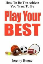 Play Your Best : How to Be the Athlete You Want to Be by Jeremy Boone (2012,...