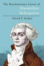 The Revolutionary Career of Maximilien Robespierre: By Jordan, David P.
