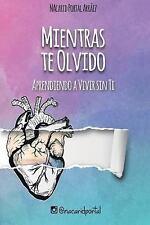 Mientras Te Olvido: Aprendiendo a Vivir Sin Ti by Nacarid Arráez