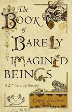 The Book of Barely Imagined Beings : A 21st Century Bestiary by Caspar Henderson