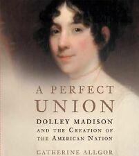 A Perfect Union : Dolley Madison and the Creation of the American Nation by