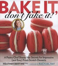 Bake It, Don't Fake It!: A Pastry Chef Shares Her Secrets for Impressive (and Ea