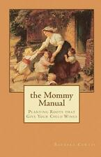 The Mommy Manual: Planting Roots That Give Your Child Wings: By Barbara Curtis