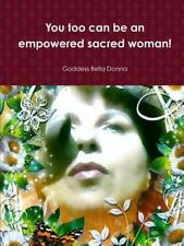 You Too Can Be an Empowered Sacred Woman! by Goddess Bella Donna (2014,...