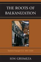 The Roots of Balkanization: Eastern Europe AD 500-1500 by Grumezea 2010 book.