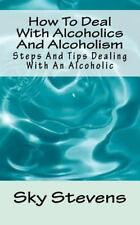 How to Deal with Alcoholics and Alcoholism : Steps and Tips Dealing with an...