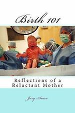 Birth 101 : Reflections of a Reluctant Mother by Jory Ames (2014, Paperback,...