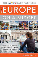 The Savvy Backpacker's Guide to Europe on a Budget: Advice on Trip Planning, Pac