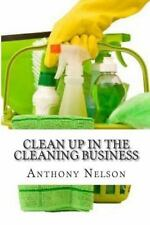 Clean up in the Cleaning Business : A Comprehensive Guide on How to Start and...