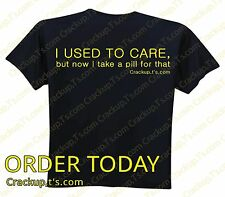 SALE!! Tshirt - I USED TO CARE, but now I take pills for that