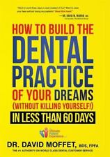 How To Build The Dental Practice Of Your Dreams: (Without Killing Yourself!) In