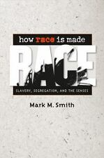 How Race Is Made : Slavery, Segregation, and the Senses by Mark M. Smith...