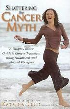 Shattering the Cancer Myth : A Unique Positive Guide to Cancer Treatment