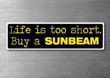 Lifes to short buy a Sunbeam sticker quality 7yr vinyl water & fade proof