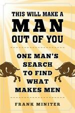 This Will Make a Man of You : One Man's Search to Find What Makes Men by...