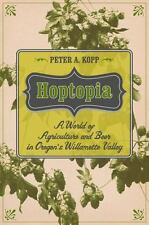 Hoptopia: A World of Agriculture and Beer in Oregon's Willamette Valley Califor