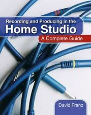 Recording and Producing in the Home Studio : A Complete Guide by David Franz...