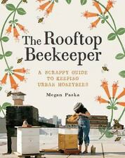 The Rooftop Beekeeper : A Scrappy Guide to Keeping Urban Honeybees (New)