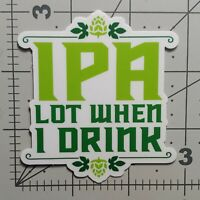 IPA Lot When I Drink Funny Craft Beer Ale Water Proof Water Bottle STICKER Decal
