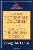 Idioms in the Bible Explained : And, a Key to the Original Gospels, Paperback...
