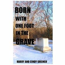 Born with One Foot in the Grave by Harry And Cindy Greiner (2013, Paperback)