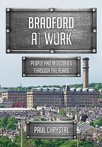 Bradford at Work: People and Industries Through the Years by Paul