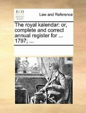 The Royal Kalendar: Or, Complete And Correct Annual Register For ... 1797; .....