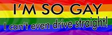Funny bumper sticker - I'm so gay I can't even drive straight - show your pride