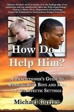 How Do I Help Him?: A Practitioner's Guide To Working With Boys and Men in Thera