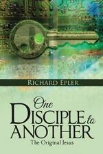 One Disciple to Another : The Original Jesus by Richard Epler (2015, Hardcover)