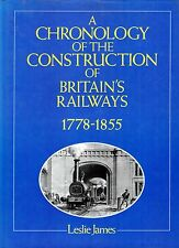 James, Leslie A CHRONOLOGY OF THE CONSTRUCTION OF BRITAIN'S RAILWAYS 1778-1855 H