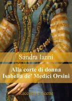 Alla corte di donna Isabella de' Medici Orsini. Racconti e ricette.