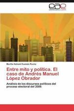 Entre Mito Y Pol?tica. El Caso De Andr?s Manuel L?pez Obrador: An?lisis De Lo...