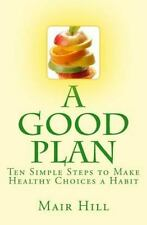 A GOOD PLAN (Is One You Can Do) : Ten Simple Steps to Make Healthy Choices a...
