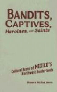 Bandits, Captives, Heroines, and Saints: Cultural Icons of Mexico's Northwest