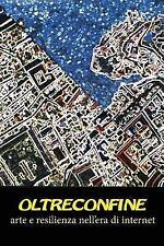 Oltreconfine : Arte e Resilienza Nell'era Di Internet by Ugo Piscopo, Elena...