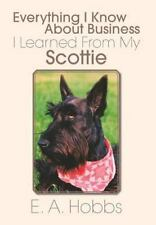 Everything I Know about Business I Learned from My Scottie by E. A. Hobbs...