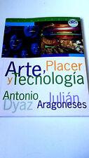 """ANTONIO DYAZ JULIAN ARAGONESES """"ARTE, PLACER Y TECNOLOGIA"""" LIBRO 240 PAGINAS"""