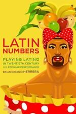 Latin Numbers: Playing Latino in Twentieth-Century U.S. Popular Performance